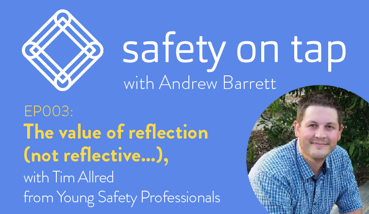 Ep003 – The value of reflection (not reflective….) with Tim Allred from Young Safety Professionals