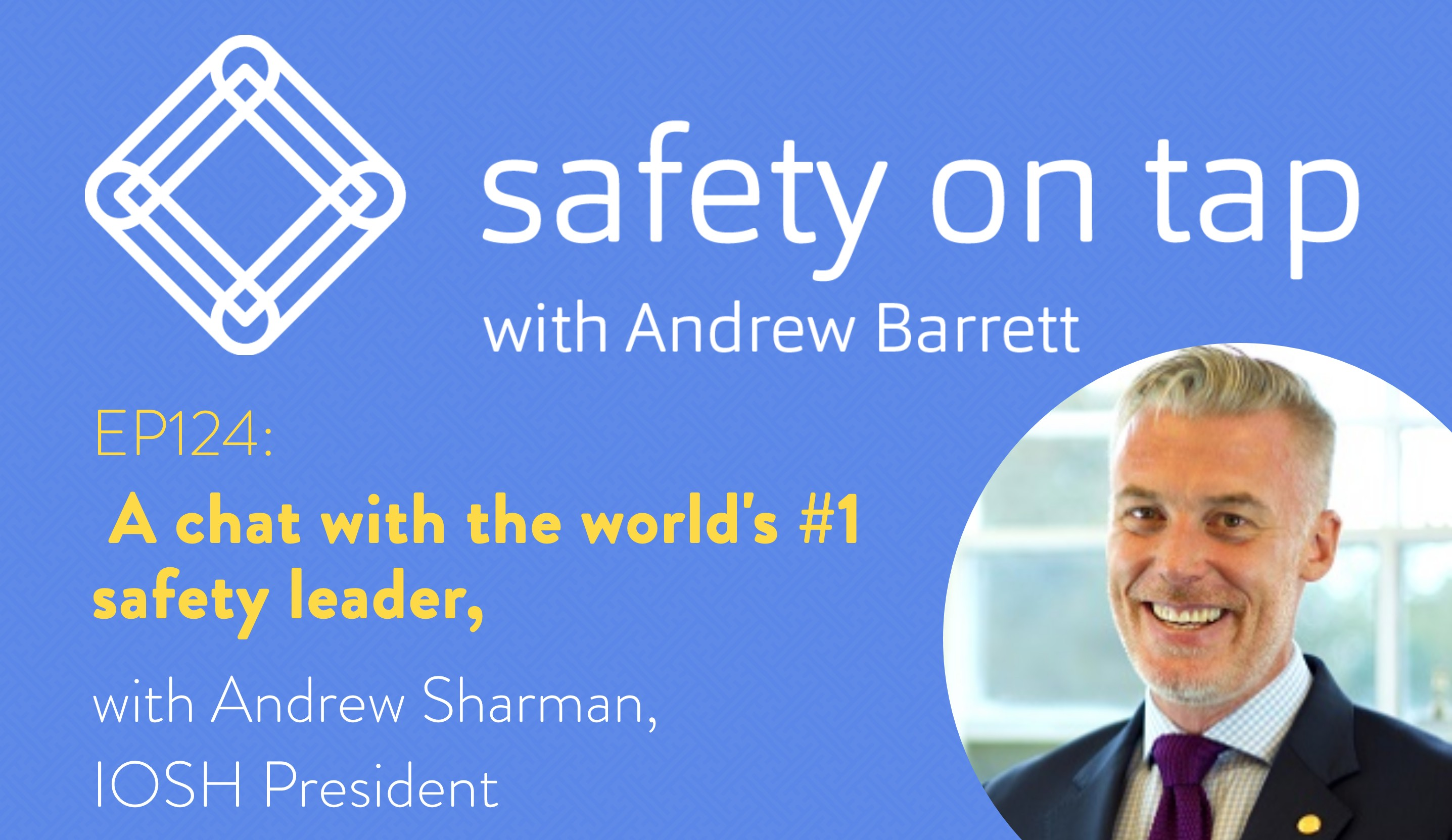 Ep126: A chat with the world's #1 Safety Leader, Andrew Sharman, IOSH President