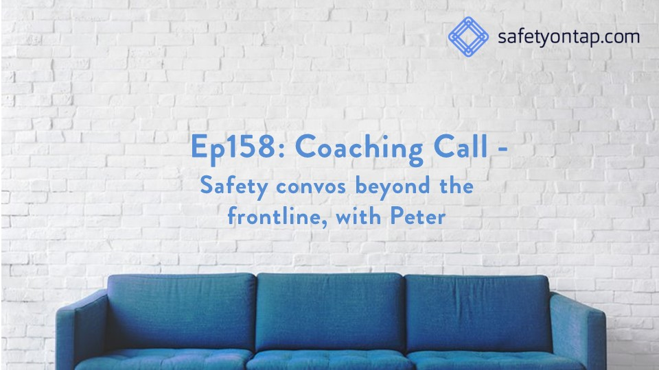 Ep158: Coaching Call – Safety convos beyond the frontline, with Peter